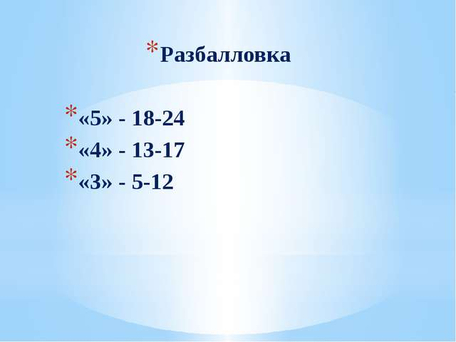 Разбалловка «5» - 18-24 «4» - 13-17 «3» - 5-12