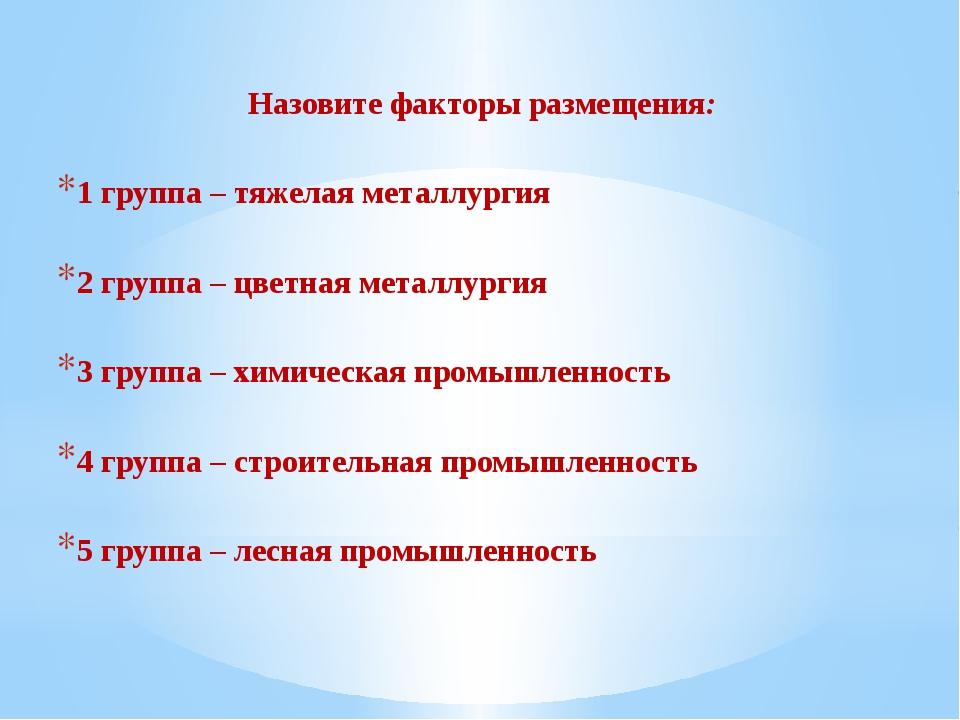 Назовите факторы размещения: 1 группа – тяжелая металлургия 2 группа – цветна...