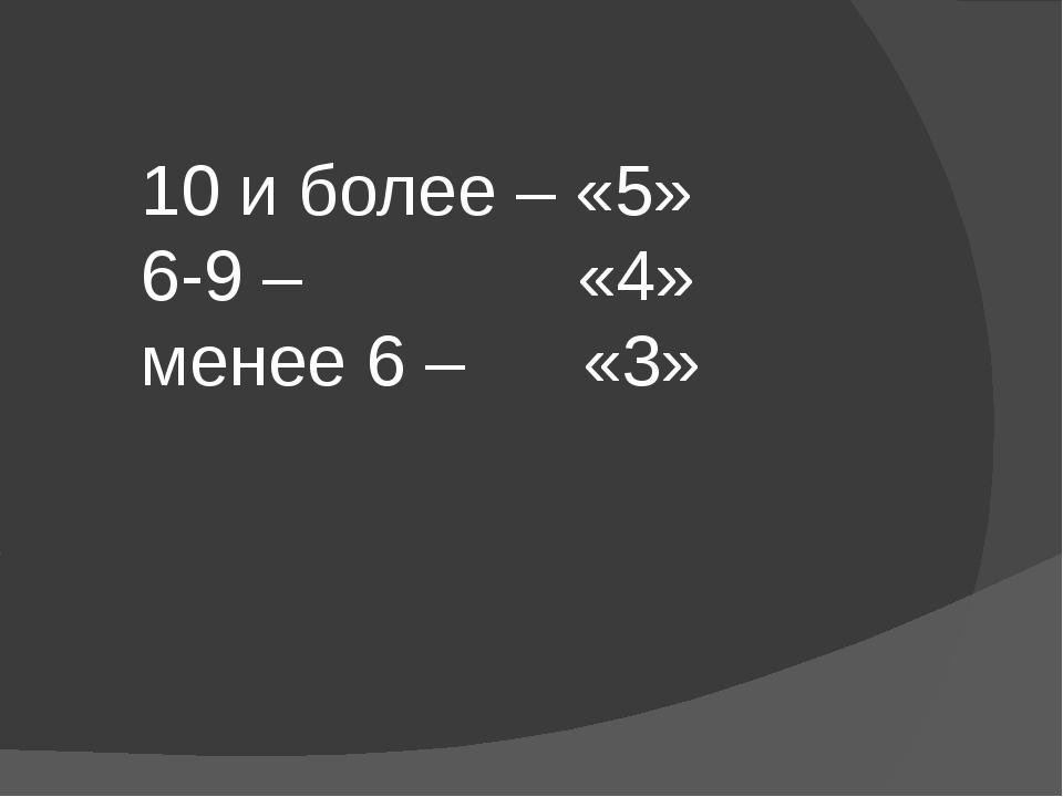 10 и более – «5» 6-9 – «4» менее 6 – «3»