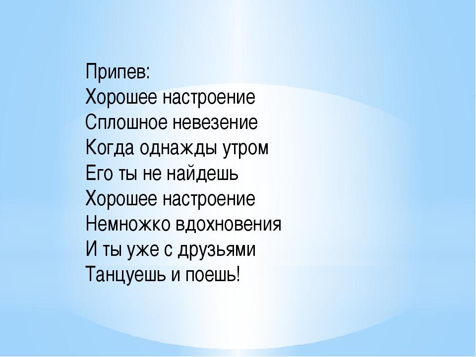 Припев: Хорошее настроение Сплошное невезение Когда однажды утром Его ты не н...