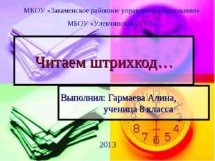Читаем штрихкод… Выполнил: Гармаева Алина, ученица 8 класса МКОУ «Закаменс