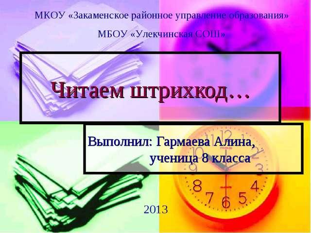 Читаем штрихкод… Выполнил: Гармаева Алина, ученица 8 класса МКОУ «Закаменс...