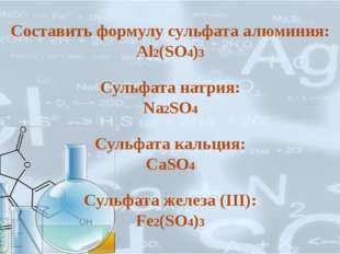 Составить формулу сульфата алюминия: Al2(SO4)3 Сульфата натрия: Na2SO4 Сульфа