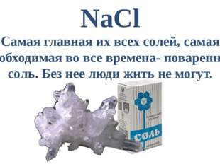 NaCl Самая главная их всех солей, самая необходимая во все времена- поваренна