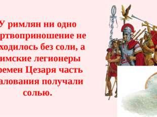 У римлян ни одно жертвоприношение не обходилось без соли, а Римские легионеры