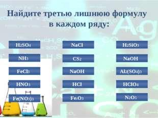 Найдите третью лишнюю формулу в каждом ряду: H2SO4 NaCl H2SiO3 NH3 NaOH HClO4