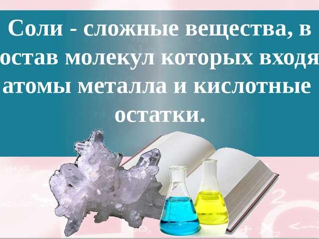 Соли - сложные вещества, в состав молекул которых входят атомы металла и кисл...