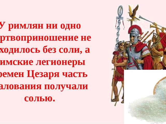 У римлян ни одно жертвоприношение не обходилось без соли, а Римские легионеры...
