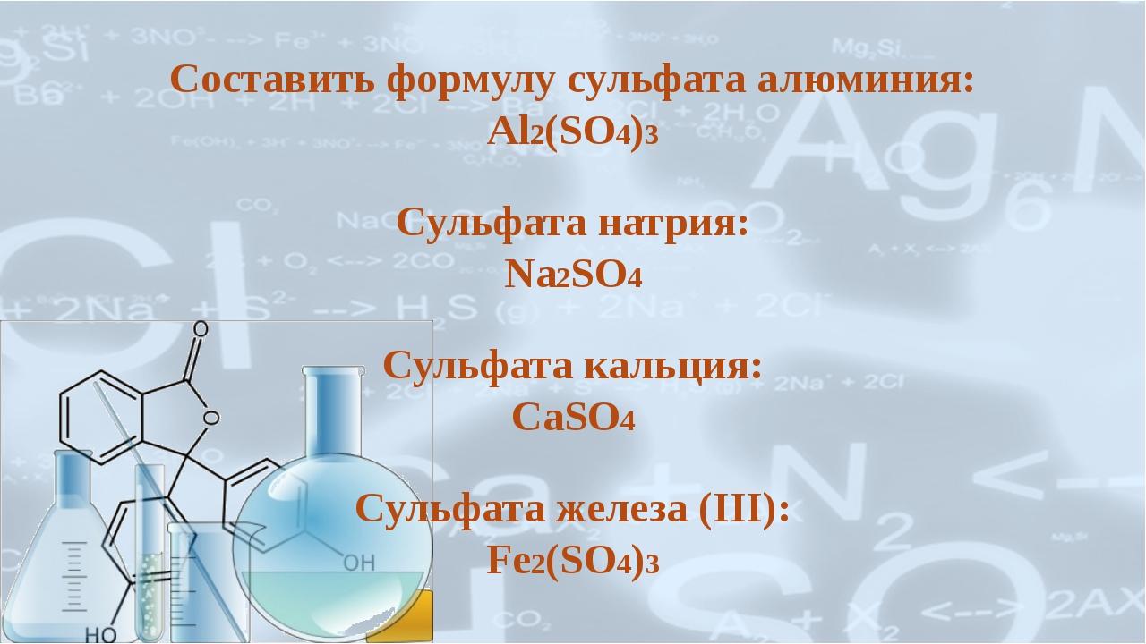 Составить формулу сульфата алюминия: Al2(SO4)3 Сульфата натрия: Na2SO4 Сульфа...