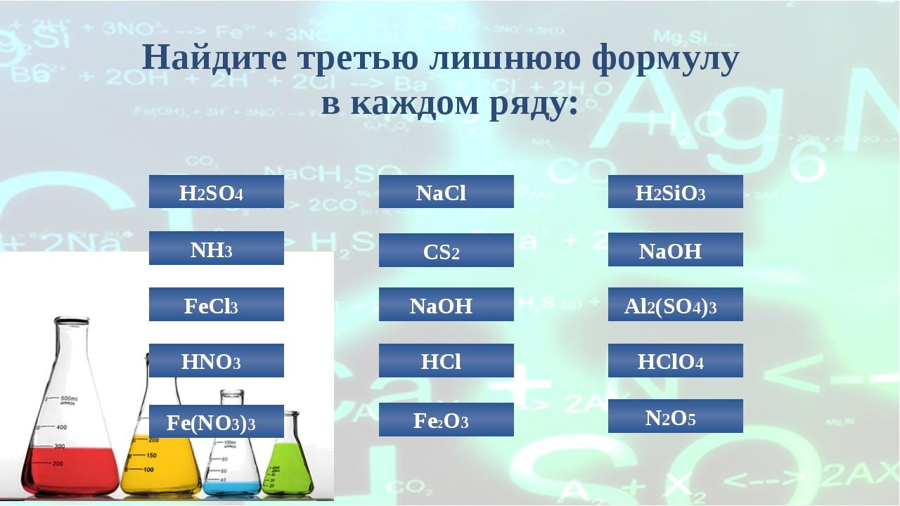 Найдите третью лишнюю формулу в каждом ряду: H2SO4 NaCl H2SiO3 NH3 NaOH HClO4...
