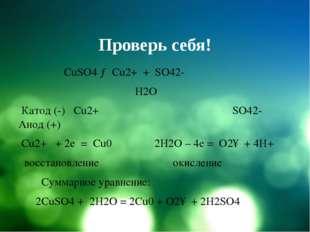 Проверь себя! CuSO4 → Cu2+ + SO42- H2O Катод (-) Cu2+ SO42- Анод (+) Cu2+ + 2