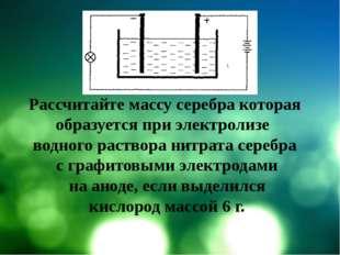 Рассчитайте массу серебра которая образуется при электролизе водного раствор