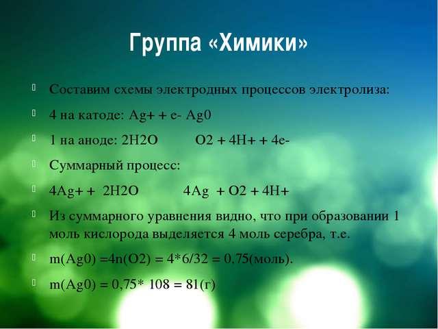 Группа «Химики» Составим схемы электродных процессов электролиза: 4 на катоде...