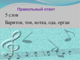 Правильный ответ 5 слов Баритон, тон, нотка, ода, орган