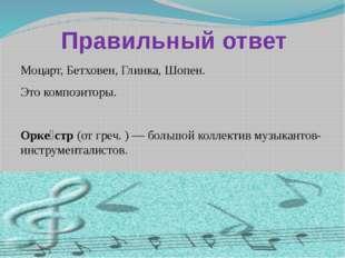 Правильный ответ Моцарт, Бетховен, Глинка, Шопен. Это композиторы. Орке́стр (