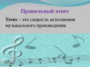 Правильный ответ Темп – это скорость исполнения музыкального произведения