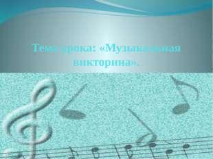 Тема урока: «Музыкальная викторина».