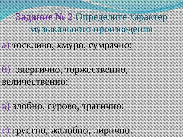 Задание № 2 Определите характер музыкального произведения ; а) тоскливо, хму...