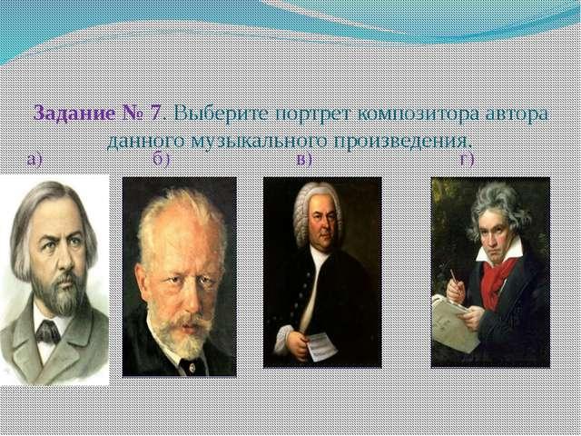 Задание № 7. Выберите портрет композитора автора данного музыкального произв...