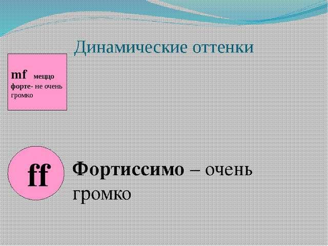 Динамические оттенки mf меццо форте- не очень громко ff Фортиссимо – очень гр...