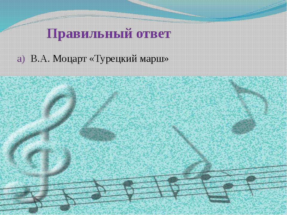 Правильный ответ а) В.А. Моцарт «Турецкий марш»