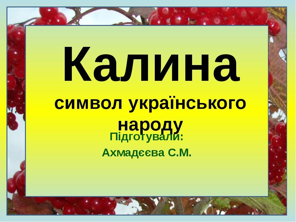 Підготували: Ахмадєєва С.М. Калина символ українського народу