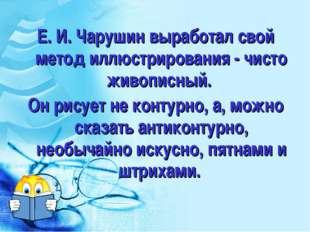 Е. И. Чарушин выработал свой метод иллюстрирования - чисто живописный. Он рис