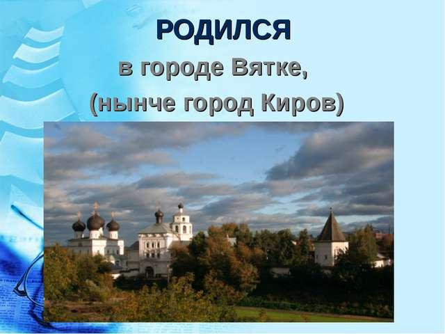 РОДИЛСЯ в городе Вятке, (нынче город Киров)