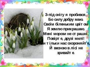 З-під снігу я пробився, Бо силу добру маю. Своїм біленьким цвітом Я землю при