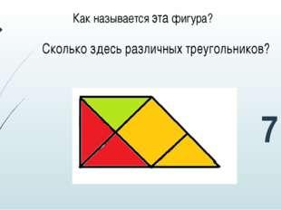 Сколько здесь различных треугольников? Как называется эта фигура? 7