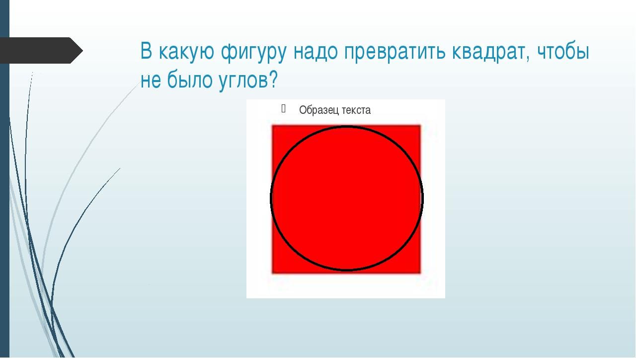 В какую фигуру надо превратить квадрат, чтобы не было углов?