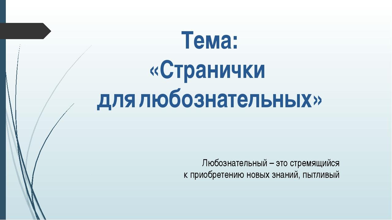 Тема: «Странички для любознательных» Любознательный – это стремящийся к прио...