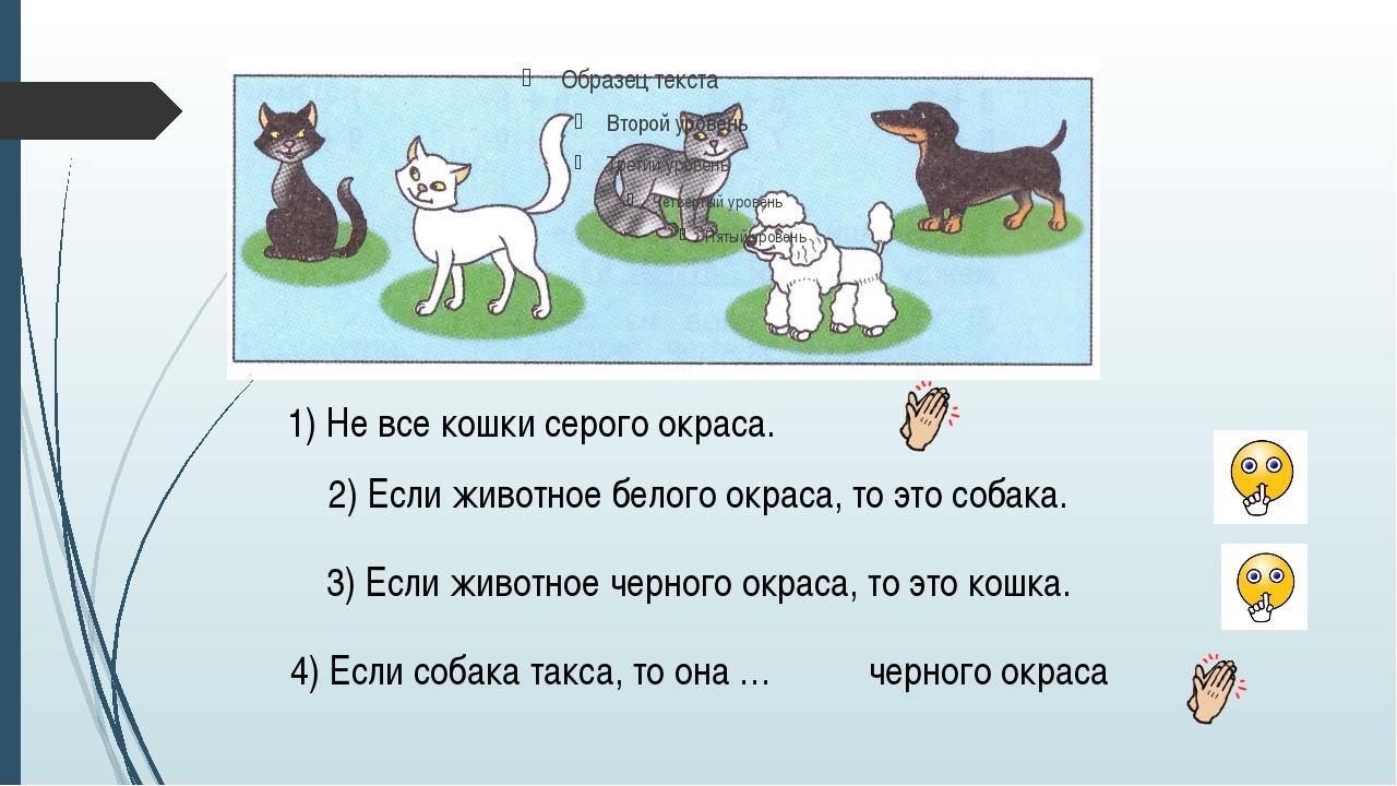 1) Не все кошки серого окраса. 2) Если животное белого окраса, то это собака...