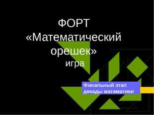 ФОРТ «Математический орешек» игра Финальный этап декады математики
