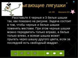 Прыгающие лягушкикаб. 208 Шишкарева И.В. Расставьте 4 черные и 3 белые шаш
