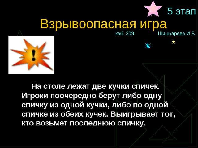 5 этап Взрывоопасная игракаб. 309 Шишкарева И.В. На столе лежат две кучки...