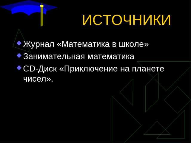 ИСТОЧНИКИ Журнал «Математика в школе» Занимательная математика CD-Диск «Прикл...