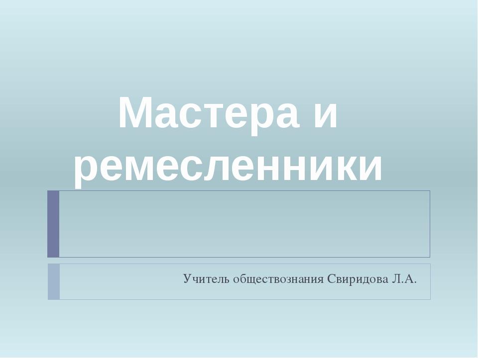 Учитель обществознания Свиридова Л.А. Мастера и ремесленники