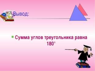 Вывод: Сумма углов треугольника равна 180°