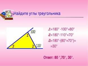 Найдите углы треугольника 1=180° -100°=80° 2=180°-110°=70° 3=180°-(80°+70°)=