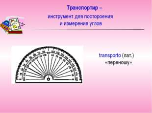 Транспортир – transporto (лат.) «переношу» инструмент для постороения и измер