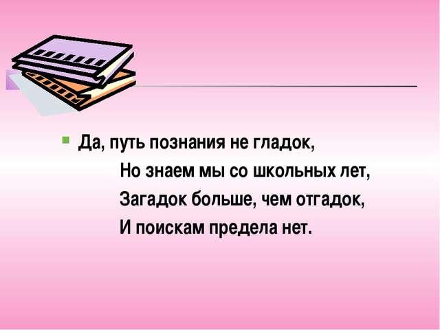 Да, путь познания не гладок, Но знаем мы со школьных лет, Загадок больше, чем...
