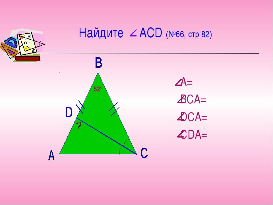 Найдите АСD (№66, стр 82) А= ВСА= DСА= СDА= 52°