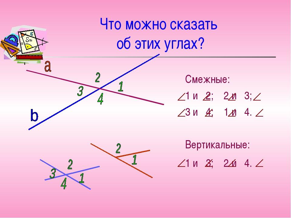 Что можно сказать об этих углах? Смежные: 1 и 2; 2 и 3; 3 и 4; 1 и 4. Вертика...