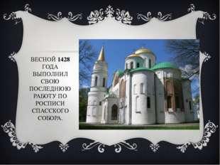ВЕСНОЙ 1428 ГОДА ВЫПОЛНИЛ СВОЮ ПОСЛЕДНЮЮ РАБОТУ ПО РОСПИСИ СПАССКОГО СОБОРА.