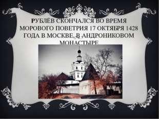 РУБЛЁВ СКОНЧАЛСЯ ВО ВРЕМЯ МОРОВОГО ПОВЕТРИЯ 17 ОКТЯБРЯ 1428 ГОДА В МОСКВЕ, В