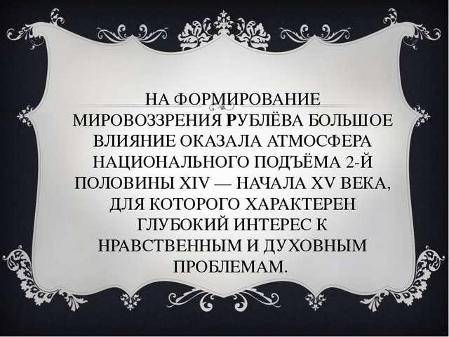 НА ФОРМИРОВАНИЕ МИРОВОЗЗРЕНИЯ РУБЛЁВА БОЛЬШОЕ ВЛИЯНИЕ ОКАЗАЛА АТМОСФЕРА НАЦИО...