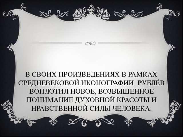 В СВОИХ ПРОИЗВЕДЕНИЯХ В РАМКАХ СРЕДНЕВЕКОВОЙ ИКОНОГРАФИИ РУБЛЁВ ВОПЛОТИЛ НОВО...