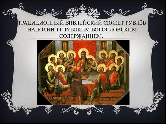 ТРАДИЦИОННЫЙ БИБЛЕЙСКИЙ СЮЖЕТ РУБЛЁВ НАПОЛНИЛ ГЛУБОКИМ БОГОСЛОВСКИМ СОДЕРЖАНИ...