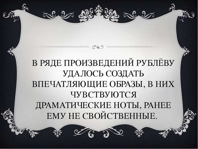В РЯДЕ ПРОИЗВЕДЕНИЙ РУБЛЁВУ УДАЛОСЬ СОЗДАТЬ ВПЕЧАТЛЯЮЩИЕ ОБРАЗЫ, В НИХ ЧУВСТВ...